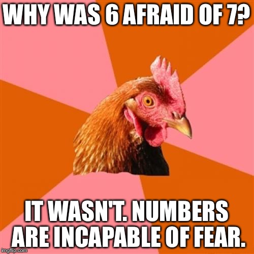 Anti Joke Chicken Meme | WHY WAS 6 AFRAID OF 7? IT WASN'T. NUMBERS ARE INCAPABLE OF FEAR. | image tagged in memes,anti joke chicken | made w/ Imgflip meme maker
