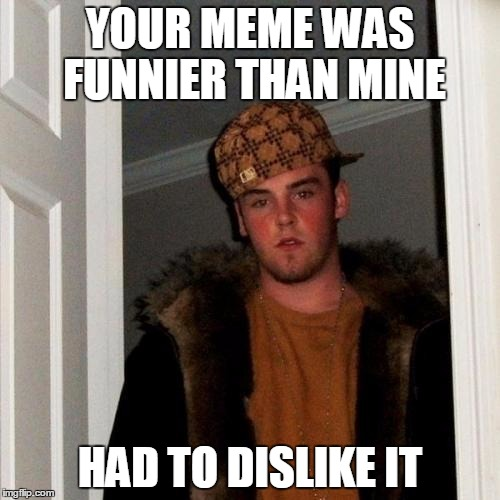Scumbag Steve | YOUR MEME WAS FUNNIER THAN MINE HAD TO DISLIKE IT | image tagged in memes,scumbag steve | made w/ Imgflip meme maker