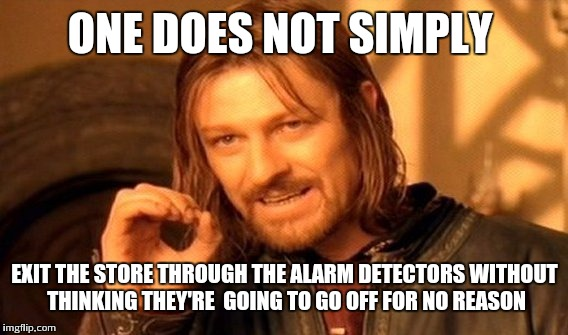 One Does Not Simply Meme | ONE DOES NOT SIMPLY EXIT THE STORE THROUGH THE ALARM DETECTORS WITHOUT THINKING THEY'RE  GOING TO GO OFF FOR NO REASON | image tagged in memes,one does not simply | made w/ Imgflip meme maker