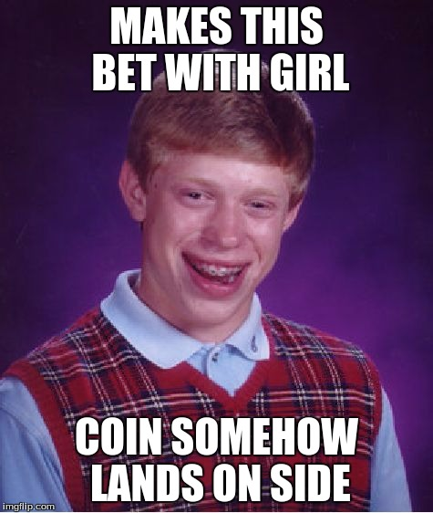 Bad Luck Brian Meme | MAKES THIS BET WITH GIRL COIN SOMEHOW LANDS ON SIDE | image tagged in memes,bad luck brian | made w/ Imgflip meme maker
