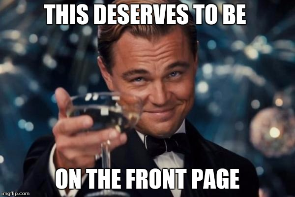 Leonardo Dicaprio Cheers Meme | THIS DESERVES TO BE ON THE FRONT PAGE | image tagged in memes,leonardo dicaprio cheers | made w/ Imgflip meme maker