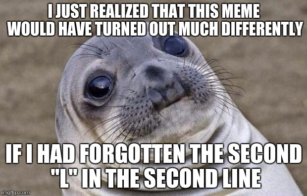 "Awkward Moment Sealion Meme | I JUST REALIZED THAT THIS MEME WOULD HAVE TURNED OUT MUCH DIFFERENTLY IF I HAD FORGOTTEN THE SECOND ""L"" IN THE SECOND LINE 