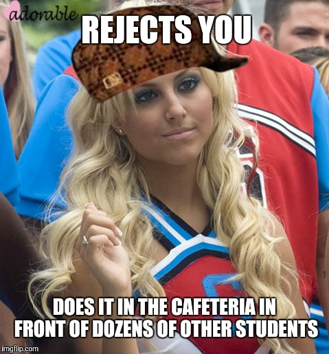 Scumbag Queen Bee | REJECTS YOU DOES IT IN THE CAFETERIA IN FRONT OF DOZENS OF OTHER STUDENTS | image tagged in queen bee,high school,cheerleader,rejection | made w/ Imgflip meme maker