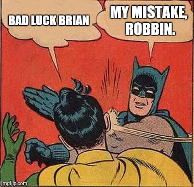 Batman Slapping Robin Meme | BAD LUCK BRIAN MY MISTAKE, ROBBIN. | image tagged in memes,batman slapping robin | made w/ Imgflip meme maker