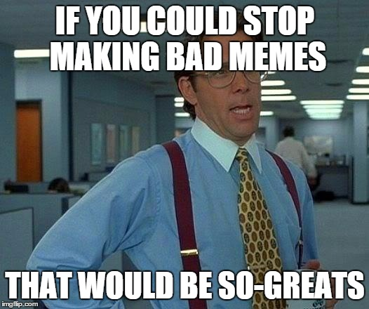 That Would Be Great Meme | IF YOU COULD STOP MAKING BAD MEMES THAT WOULD BE SO-GREATS | image tagged in memes,that would be great | made w/ Imgflip meme maker
