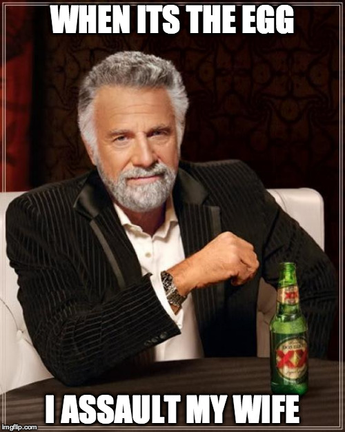 WHEN ITS THE EGG I ASSAULT MY WIFE | image tagged in memes,the most interesting man in the world | made w/ Imgflip meme maker