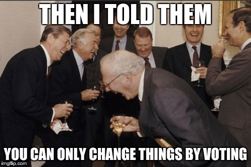 Laughing Men In Suits Meme | THEN I TOLD THEM YOU CAN ONLY CHANGE THINGS BY VOTING | image tagged in memes,laughing men in suits | made w/ Imgflip meme maker