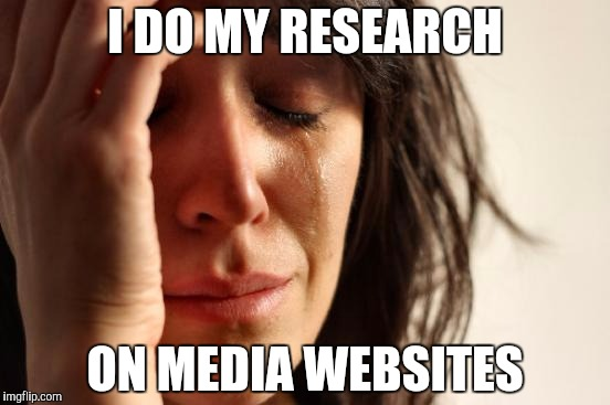 First World Problems Meme | I DO MY RESEARCH ON MEDIA WEBSITES | image tagged in memes,first world problems | made w/ Imgflip meme maker
