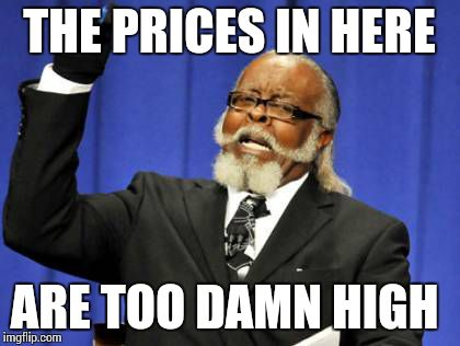 THE PRICES IN HERE ARE TOO DAMN HIGH | image tagged in memes,too damn high | made w/ Imgflip meme maker