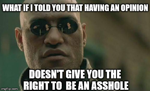 Matrix Morpheus Meme | WHAT IF I TOLD YOU THAT HAVING AN OPINION DOESN'T GIVE YOU THE RIGHT TO  BE AN ASSHOLE | image tagged in memes,matrix morpheus | made w/ Imgflip meme maker