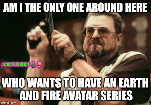 Am I The Only One Who Wants To See An Earth And Fire Avatar Series? #cactusjuice | AM I THE ONLY ONE AROUND HERE WHO WANTS TO HAVE AN EARTH AND FIRE AVATAR SERIES #CACTUSJUICE | image tagged in memes,am i the only one around here,avatar the last airbender,the legend of korra,facebook | made w/ Imgflip meme maker