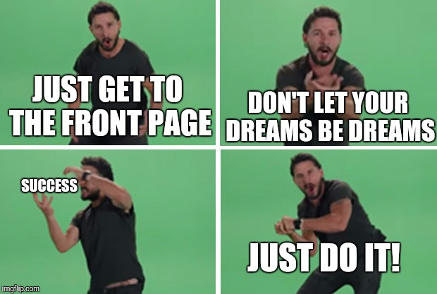 Yesterday you said tomorrow.  | JUST GET TO THE FRONT PAGE SUCCESS DON'T LET YOUR DREAMS BE DREAMS JUST DO IT! | image tagged in shia labeouf just do it | made w/ Imgflip meme maker