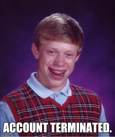 Bad Luck Brian Meme | ACCOUNT TERMINATED. | image tagged in memes,bad luck brian | made w/ Imgflip meme maker