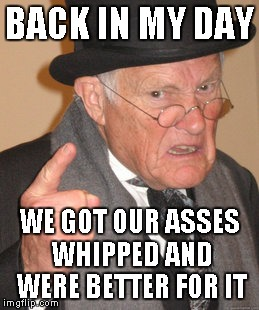 Back In My Day Meme | BACK IN MY DAY WE GOT OUR ASSES WHIPPED AND WERE BETTER FOR IT | image tagged in memes,back in my day | made w/ Imgflip meme maker