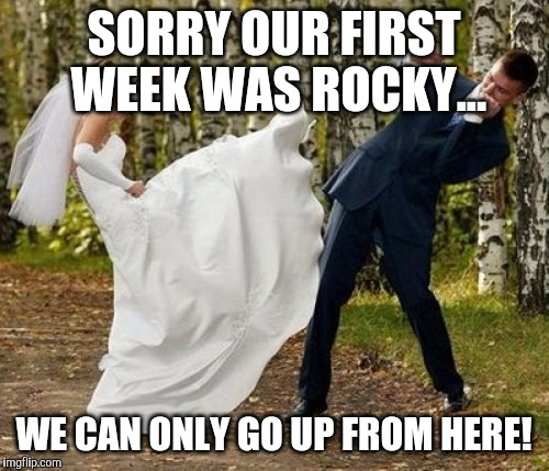 Angry Bride | SORRY OUR FIRST WEEK WAS ROCKY... WE CAN ONLY GO UP FROM HERE! | image tagged in memes,angry bride | made w/ Imgflip meme maker