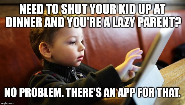 There's an app for that. | NEED TO SHUT YOUR KID UP AT DINNER AND YOU'RE A LAZY PARENT? NO PROBLEM. THERE'S AN APP FOR THAT. | image tagged in kids,parenting | made w/ Imgflip meme maker