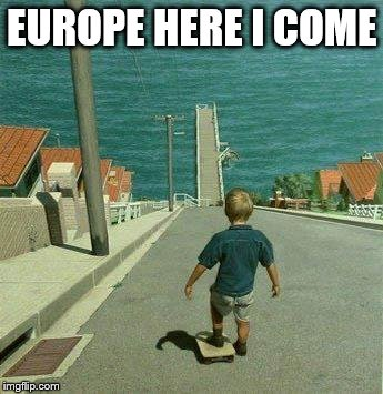 If you can dream it... | EUROPE HERE I COME | image tagged in downhill child,europe,skateboard | made w/ Imgflip meme maker