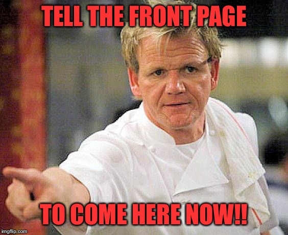 TELL THE FRONT PAGE TO COME HERE NOW!! | image tagged in ramsay pointing | made w/ Imgflip meme maker