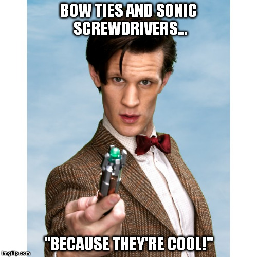 "dr who is cool | BOW TIES AND SONIC SCREWDRIVERS... ""BECAUSE THEY'RE COOL!"" 