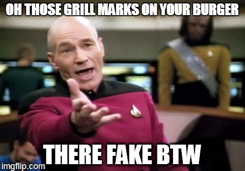 OH THOSE GRILL MARKS ON YOUR BURGER THERE FAKE BTW | image tagged in memes,picard wtf | made w/ Imgflip meme maker