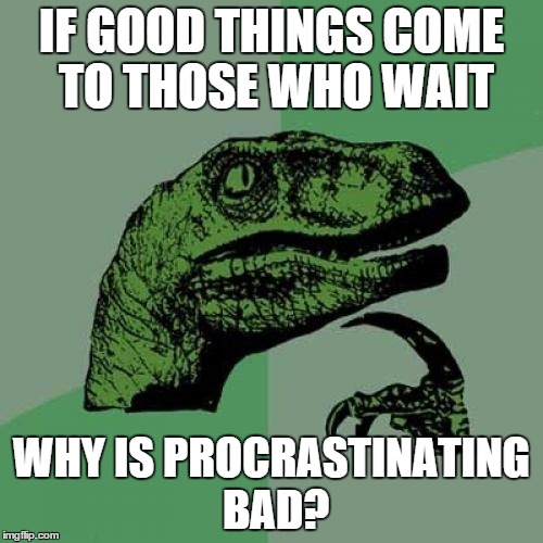 Philosoraptor Meme | IF GOOD THINGS COME TO THOSE WHO WAIT WHY IS PROCRASTINATING BAD? | image tagged in memes,philosoraptor | made w/ Imgflip meme maker