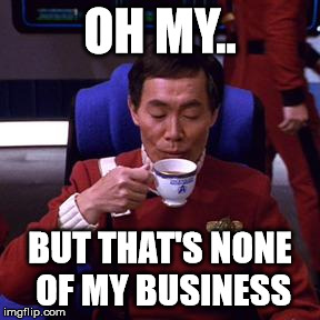 Sulu tea | OH MY.. BUT THAT'S NONE OF MY BUSINESS | image tagged in sulu tea | made w/ Imgflip meme maker