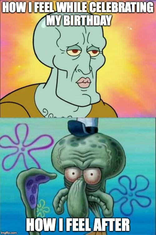 Squidward Meme | HOW I FEEL WHILE CELEBRATING MY BIRTHDAY HOW I FEEL AFTER | image tagged in memes,squidward | made w/ Imgflip meme maker