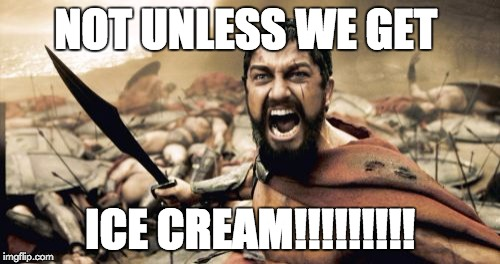 Sparta Leonidas Meme | NOT UNLESS WE GET ICE CREAM!!!!!!!!! | image tagged in memes,sparta leonidas | made w/ Imgflip meme maker