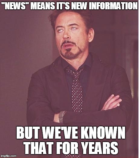 "Face You Make Robert Downey Jr Meme | ""NEWS"" MEANS IT'S NEW INFORMATION BUT WE'VE KNOWN THAT FOR YEARS 