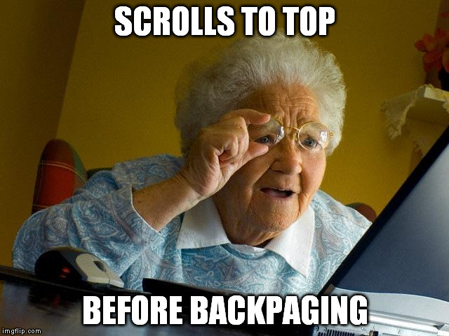 Every. Time. | SCROLLS TO TOP BEFORE BACKPAGING | image tagged in memes,grandma finds the internet,scrollin,welcome to the internets | made w/ Imgflip meme maker