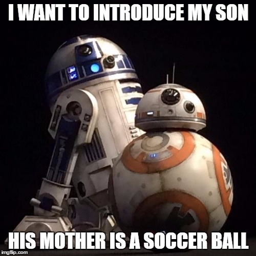 r2d2 | I WANT TO INTRODUCE MY SON HIS MOTHER IS A SOCCER BALL | image tagged in r2d2 | made w/ Imgflip meme maker