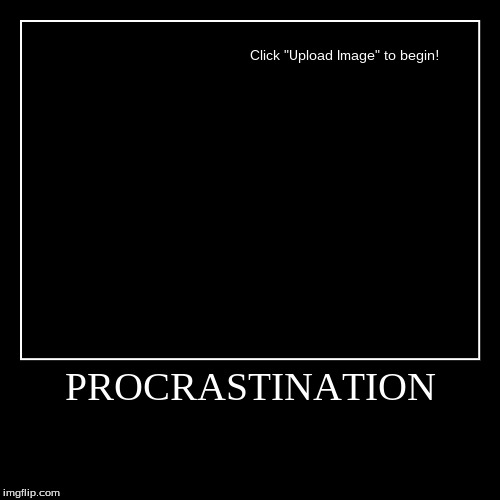 PROCRASTINATION | | image tagged in funny,demotivationals,procrastination | made w/ Imgflip demotivational maker