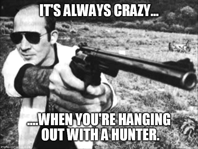 IT'S ALWAYS CRAZY... ....WHEN YOU'RE HANGING OUT WITH A HUNTER. | made w/ Imgflip meme maker
