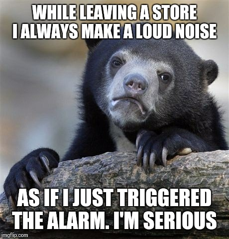 Confession Bear Meme | WHILE LEAVING A STORE I ALWAYS MAKE A LOUD NOISE AS IF I JUST TRIGGERED THE ALARM. I'M SERIOUS | image tagged in memes,confession bear | made w/ Imgflip meme maker