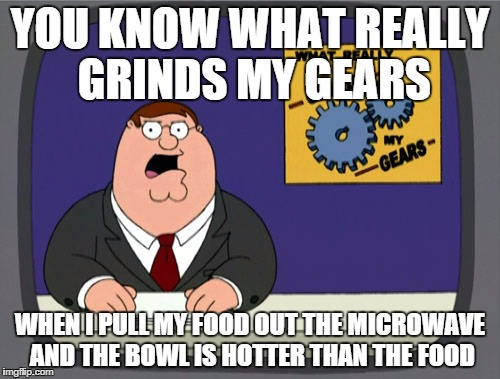 Peter Griffin News Meme | YOU KNOW WHAT REALLY GRINDS MY GEARS WHEN I PULL MY FOOD OUT THE MICROWAVE AND THE BOWL IS HOTTER THAN THE FOOD | image tagged in memes,peter griffin news | made w/ Imgflip meme maker