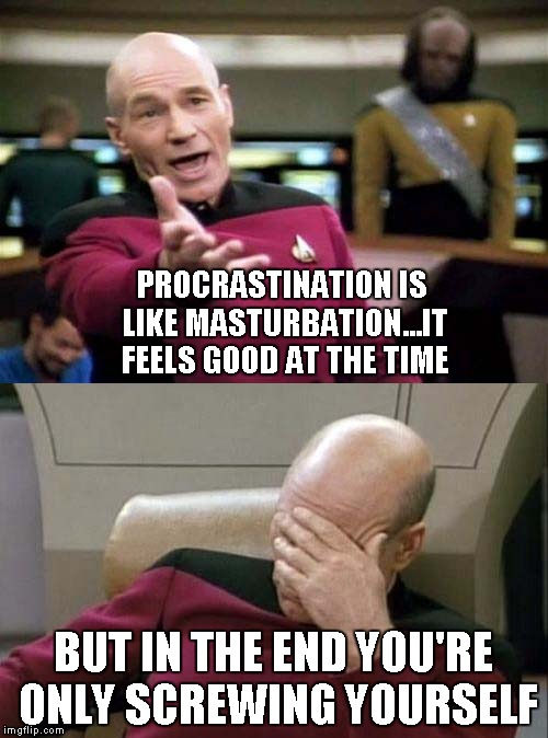 Picard Double | PROCRASTINATION IS LIKE MASTURBATION...IT FEELS GOOD AT THE TIME BUT IN THE END YOU'RE ONLY SCREWING YOURSELF | image tagged in picard double | made w/ Imgflip meme maker