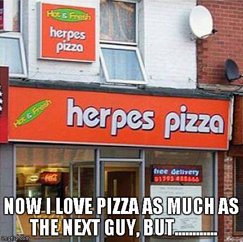 Not the best restaurant name in my opinion. | NOW I LOVE PIZZA AS MUCH AS THE NEXT GUY, BUT............ | image tagged in herpes pizza,pizza,herpes,food,funny,fast food | made w/ Imgflip meme maker