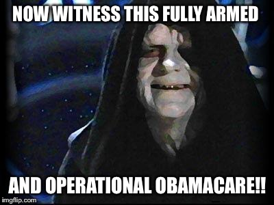 Emperor Palpatine | NOW WITNESS THIS FULLY ARMED AND OPERATIONAL OBAMACARE!! | image tagged in emperor palpatine | made w/ Imgflip meme maker