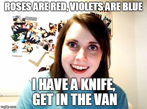 And so it begins | ROSES ARE RED, VIOLETS ARE BLUE I HAVE A KNIFE, GET IN THE VAN | image tagged in memes,overly attached girlfriend,roses are red,knife,van | made w/ Imgflip meme maker