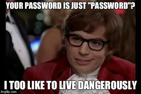 "I Too Like To Live Dangerously Meme | YOUR PASSWORD IS JUST ""PASSWORD""? I TOO LIKE TO LIVE DANGEROUSLY 