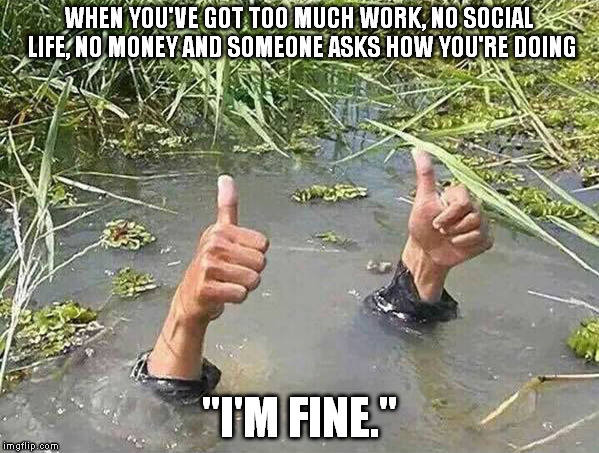 "I'm fine | WHEN YOU'VE GOT TOO MUCH WORK, NO SOCIAL LIFE, NO MONEY AND SOMEONE ASKS HOW YOU'RE DOING ""I'M FINE."" 