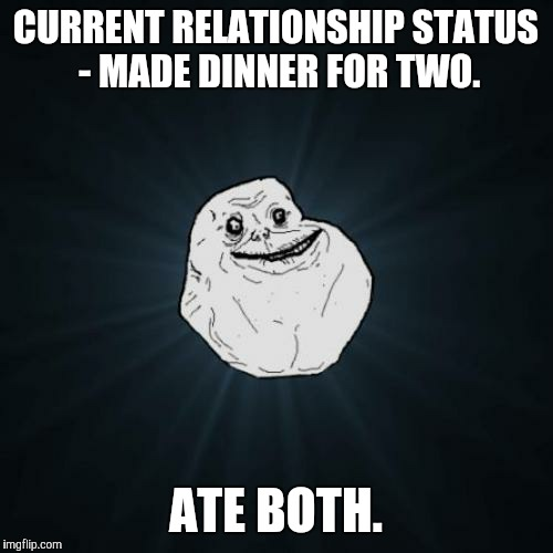 Forever Alone | CURRENT RELATIONSHIP STATUS - MADE DINNER FOR TWO. ATE BOTH. | image tagged in memes,forever alone,funny,friendzone | made w/ Imgflip meme maker