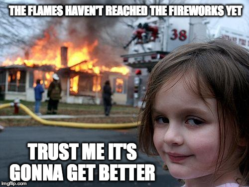 When the poop hits the fan | THE FLAMES HAVEN'T REACHED THE FIREWORKS YET TRUST ME IT'S GONNA GET BETTER | image tagged in memes,disaster girl,funny,fireworks,anticipation | made w/ Imgflip meme maker