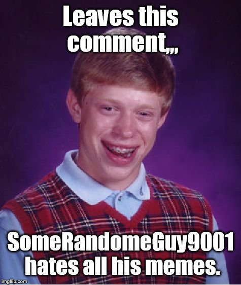 Bad Luck Brian Meme | Leaves this comment,,, SomeRandomeGuy9001 hates all his memes. | image tagged in memes,bad luck brian | made w/ Imgflip meme maker