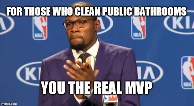 You The Real MVP Meme | FOR THOSE WHO CLEAN PUBLIC BATHROOMS YOU THE REAL MVP | image tagged in memes,you the real mvp | made w/ Imgflip meme maker