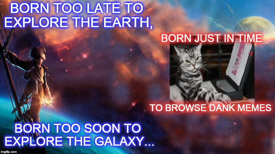 Why I'm here :) | BORN TOO LATE TO EXPLORE THE EARTH, BORN TOO SOON TO EXPLORE THE GALAXY... BORN JUST IN TIME TO BROWSE DANK MEMES | image tagged in memes,manifesto,too late to explore the earth,too soon to explore the galaxy,browse dank memes,cat on computer | made w/ Imgflip meme maker
