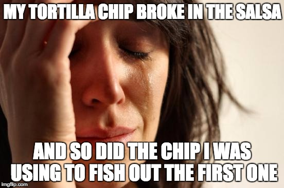 First World Problems Meme | MY TORTILLA CHIP BROKE IN THE SALSA AND SO DID THE CHIP I WAS USING TO FISH OUT THE FIRST ONE | image tagged in memes,first world problems | made w/ Imgflip meme maker