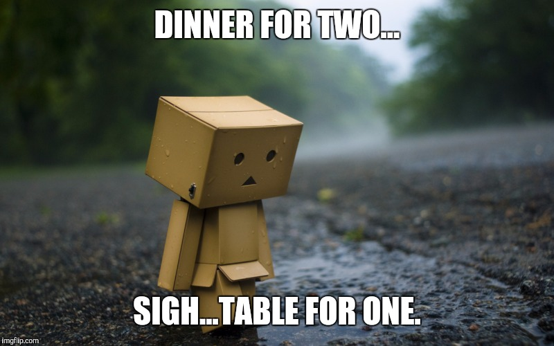 DINNER FOR TWO... SIGH...TABLE FOR ONE. | made w/ Imgflip meme maker