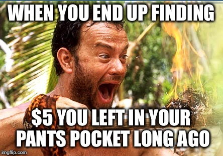 Castaway Fire Meme | WHEN YOU END UP FINDING $5 YOU LEFT IN YOUR PANTS POCKET LONG AGO | image tagged in memes,castaway fire | made w/ Imgflip meme maker