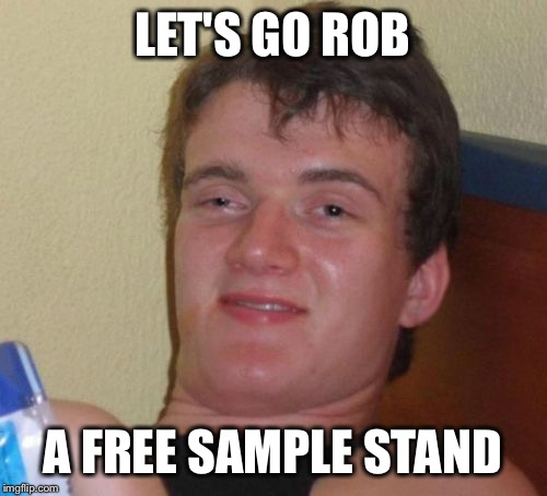 10 Guy Meme | LET'S GO ROB A FREE SAMPLE STAND | image tagged in memes,10 guy | made w/ Imgflip meme maker